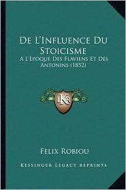 de L'Influence Du Stoicisme: A L'Epoque Des Flaviens Et Des Antonins (1852) - Felix Robiou