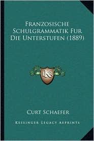 Franzosische Schulgrammatik Fur Die Unterstufen (1889) - Curt Schaefer
