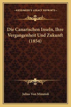 Die Canarischen Inseln, Ihre Vergangenheit Und Zukunft (1854)