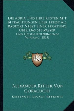 Die Adria Und Ihre Kusten Mit Betrachtungen Uber Triest ALS Badeort Nebst Einer Erortung Uber Das Seewasser: Und Dessen Heilbringende Wirkung (1863)