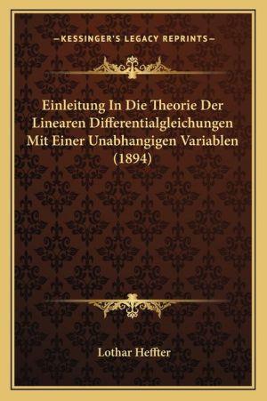 Einleitung in Die Theorie Der Linearen Differentialgleichungen Mit Einer Unabhangigen Variablen (1894) - Lothar Heffter