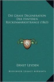 Die Graue Degeneration Der Hinteren Ruckenmarksstrange (1863) - Ernst Leyden (Editor)