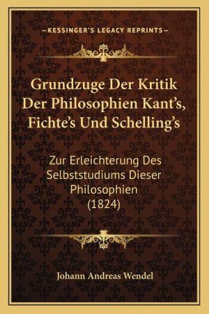 Grundzuge Der Kritik Der Philosophien Kant's, Fichte's Und Schelling's: Zur Erleichterung Des Selbststudiums Dieser Philosophien (1824) - Johann Andreas Wendel