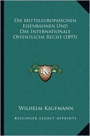 Die Mitteleuropaischen Eisenbahnen Und Das Internationale Offentliche Recht (1893) - Wilhelm Kaufmann