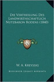 Die Vertheilung Des Landwirthschaftlich Nutzbaron Bodens (1840)