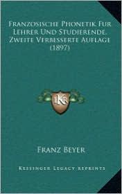 Franzosische Phonetik Fur Lehrer Und Studierende, Zweite Verbesserte Auflage (1897)