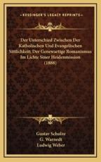 Der Unterschied Zwischen Der Katholischen Und Evangelischen Sittlichkeit; Der Genewartige Romanismus Im Lichte Siner Heidenmission (1888) - Gustav Schulze