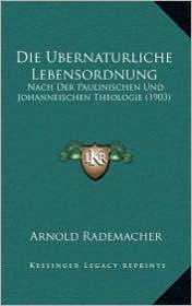 Die Ubernaturliche Lebensordnung: Nach Der Paulinischen Und Johanneischen Theologie (1903) - Arnold Rademacher