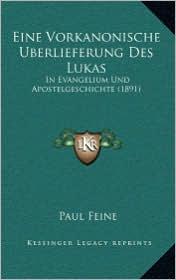 Eine Vorkanonische Uberlieferung Des Lukas: In Evangelium Und Apostelgeschichte (1891) - Paul Feine