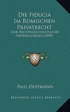 Die Fiducia Im Romischen Privatrecht - Paul Oertmann
