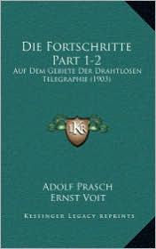 Die Fortschritte Part 1-2: Auf Dem Gebiete Der Drahtlosen Telegraphie (1903) - Adolf Prasch, Ernst Voit (Editor)