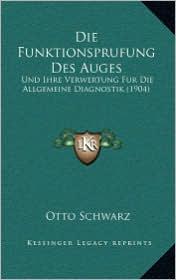 Die Funktionsprufung Des Auges: Und Ihre Verwertung Fur Die Allgemeine Diagnostik (1904) - Otto Schwarz