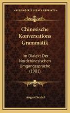 Chinesische Konversations Grammatik - August Seidel