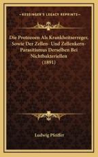 Die Protozoen ALS Krankheitserreger, Sowie Der Zellen- Und Zellenkern-Parasitismus Derselben Bei Nichtbakteriellen (1891) - Ludwig Pfeiffer