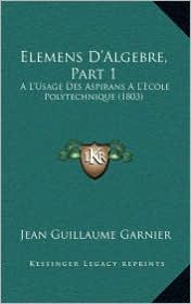 Elemens D'Algebre, Part 1: A L'Usage Des Aspirans A L'Ecole Polytechnique (1803) - Jean Guillaume Garnier