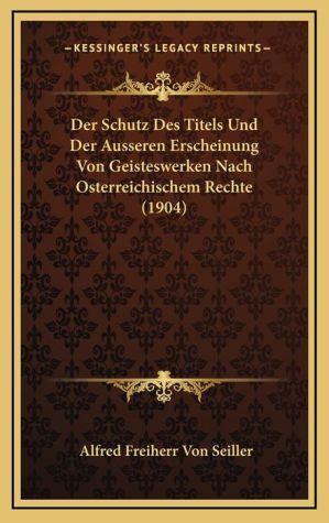 Der Schutz Des Titels Und Der Ausseren Erscheinung Von Geisteswerken Nach Osterreichischem Rechte (1904)