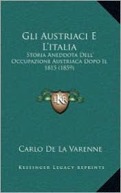 Gli Austriaci E L'italia: Storia Aneddota Dell' Occupazione Austriaca Dopo Il 1815 (1859) - Carlo De La Varenne