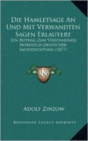 Die Hamletsage An Und Mit Verwandten Sagen Erlautert: Ein Beitrag Zum Verstandniss Nordisch-Deutscher Sagendichtung (1877) - Adolf Zinzow