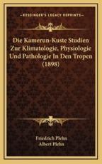 Die Kamerun-Kuste Studien Zur Klimatologie, Physiologie Und Pathologie in Den Tropen (1898) - Friedrich Plehn
