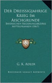 Der Dreissigjahrige Krieg Im Aischgrunde: Bayerischen Regierungsbezirks Mittelfranken (1867) - G.K. Adler