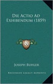Die Actio Ad Exhibendum (1859) - Joseph Buhler