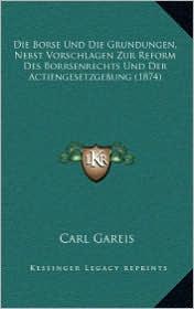 Die Borse Und Die Grundungen, Nebst Vorschlagen Zur Reform Des Borrsenrechts Und Der Actiengesetzgebung (1874) - Carl Gareis