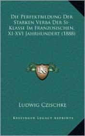 Die Perfektbildung Der Starken Verba Der Si-Klasse Im Franzosischen, XI-XVI Jahrhundert (1888)