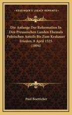Die Anfange Der Reformation in Den Preussischen Landen Ehemals Polnischen Anteils Bis Zum Krakauer Frieden, 8 April 1525 (1894) - Paul Boetticher
