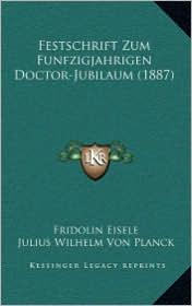 Festschrift Zum Funfzigjahrigen Doctor-Jubilaum (1887) - Fridolin Eisele, Julius Wilhelm Von Planck