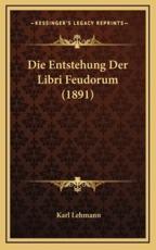 Die Entstehung Der Libri Feudorum (1891) - Karl Lehmann
