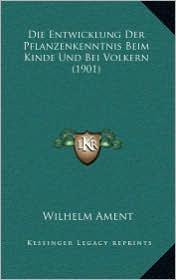 Die Entwicklung Der Pflanzenkenntnis Beim Kinde Und Bei Volkern (1901) - Wilhelm Ament