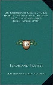 Die Katholische Kirche Und Die Haretischen Apostelgeschichten Bis Zum Ausgange Des 6 Jahrhunderts (1907) - Ferdinand Piontek