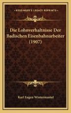 Die Lohnverhaltnisse Der Badischen Eisenbahnarbeiter (1907) - Karl Eugen Wintermantel