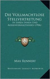 Die Vollmachtlose Stellvertretung: In Ihren Innen Und Aussenverhaltnissen (1906) - Max Rennert