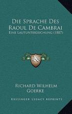 Die Sprache Des Raoul de Cambrai - Richard Wilhelm Goerke
