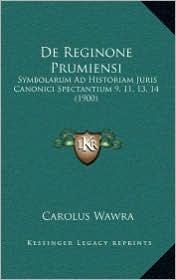 De Reginone Prumiensi: Symbolarum Ad Historiam Juris Canonici Spectantium 9, 11, 13, 14 (1900) - Carolus Wawra
