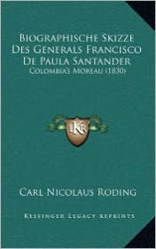 Biographische Skizze Des Generals Francisco De Paula Santander: Colombia's Moreau (1830) - Carl Nicolaus Roding (Editor)