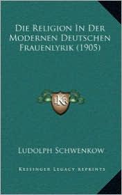 Die Religion In Der Modernen Deutschen Frauenlyrik (1905) - Ludolph Schwenkow