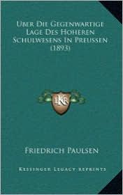 Uber Die Gegenwartige Lage Des Hoheren Schulwesens In Preussen (1893) - Friedrich Paulsen