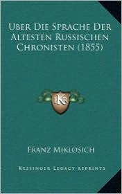 Uber Die Sprache Der Altesten Russischen Chronisten (1855) - Franz Miklosich