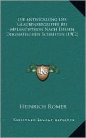 Die Entwicklung Des Glaubensbegriffes Bei Melanchthon Nach Dessen Dogmatischen Schriften (1902) - Heinrich Romer