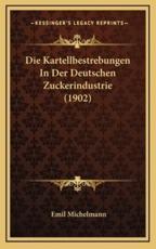 Die Kartellbestrebungen in Der Deutschen Zuckerindustrie (1902) - Emil Michelmann
