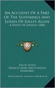 An Account Of A Part Of The Sufferings And Losses Of Jolley Allen: A Native Of London (1888) - Jolley Allen, Frances Mary Smith Bolles Stoddard