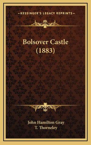 Bolsover Castle (1883) - John Hamilton Gray, T. Thorneley (Editor)
