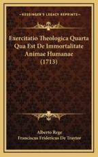Exercitatio Theologica Quarta Qua Est de Immortalitate Animae Humanae (1713) - Alberto Rege