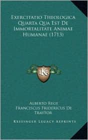 Exercitatio Theologica Quarta Qua Est De Immortalitate Animae Humanae (1713) - Alberto Rege, Franciscus Fridericus De Traytor