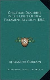 Christian Doctrine In The Light Of New Testament Revision (1882) - Alexander Gordon