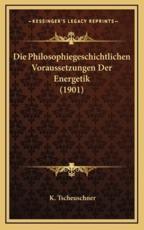 Die Philosophiegeschichtlichen Voraussetzungen Der Energetik (1901) - K Tscheuschner