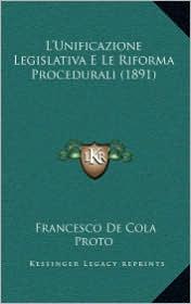 L'Unificazione Legislativa E Le Riforma Procedurali (1891) - Francesco De Cola Proto