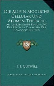 Die Allein Mogliche Cellular Und Atomen-Therapie: ALS Uberzeugende Einfuhrung Der Aerzte in Das Wesen Der Homoopathie (1872)